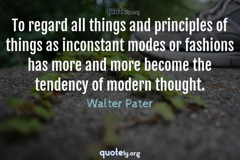 To regard all things and principles of things as inconstant modes or fashions has more and more become the tendency of modern thought. by Walter Pater