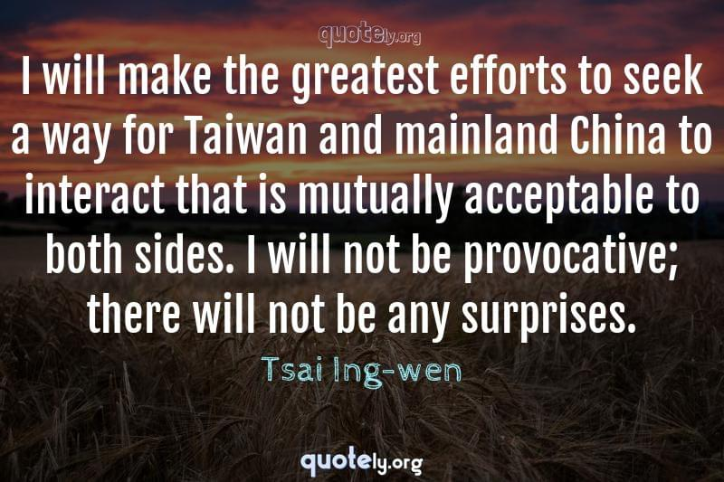 I will make the greatest efforts to seek a way for Taiwan and mainland China to interact that is mutually acceptable to both sides. I will not be provocative; there will not be any surprises. by Tsai Ing-wen