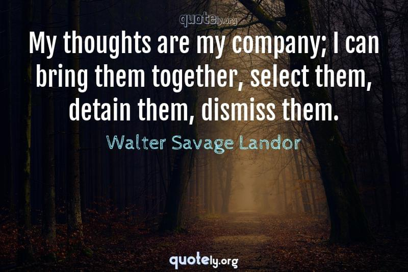My thoughts are my company; I can bring them together, select them, detain them, dismiss them. by Walter Savage Landor