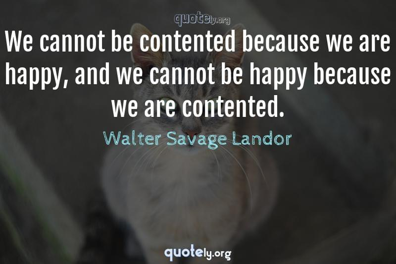We cannot be contented because we are happy, and we cannot be happy because we are contented. by Walter Savage Landor