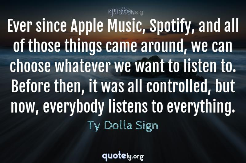 Ever since Apple Music, Spotify, and all of those things came around, we can choose whatever we want to listen to. Before then, it was all controlled, but now, everybody listens to everything. by Ty Dolla Sign