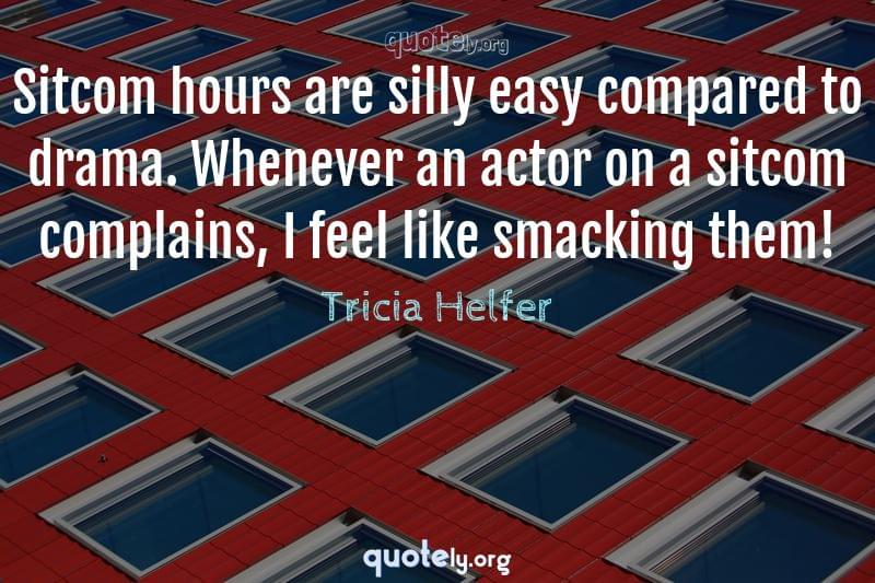 Sitcom hours are silly easy compared to drama. Whenever an actor on a sitcom complains, I feel like smacking them! by Tricia Helfer