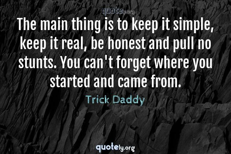 The main thing is to keep it simple, keep it real, be honest and pull no stunts. You can't forget where you started and came from. by Trick Daddy