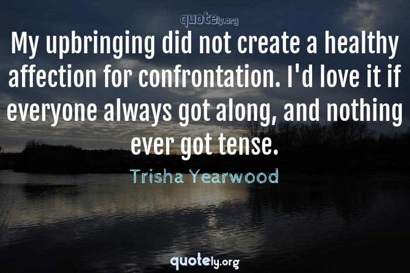 My upbringing did not create a healthy affection for confrontation. I'd love it if everyone always got along, and nothing ever got tense. by Trisha Yearwood