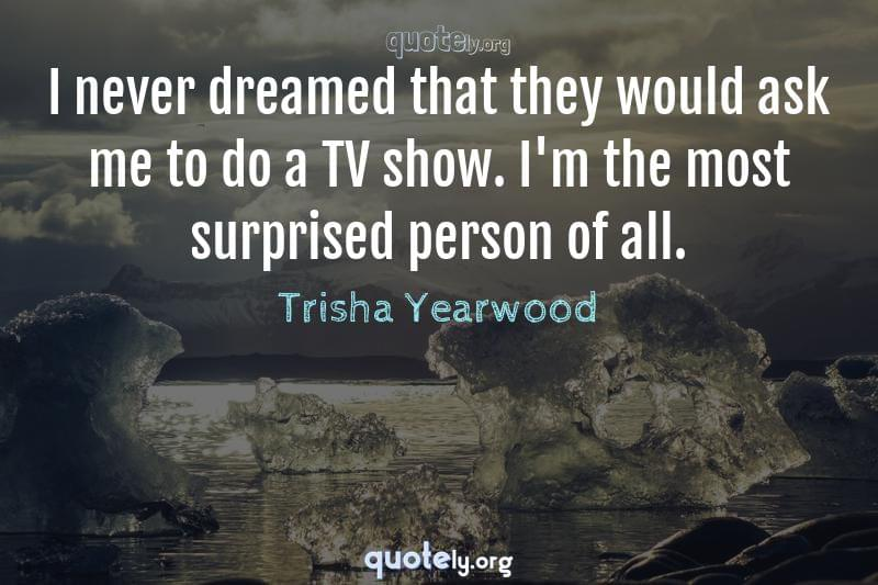 I never dreamed that they would ask me to do a TV show. I'm the most surprised person of all. by Trisha Yearwood