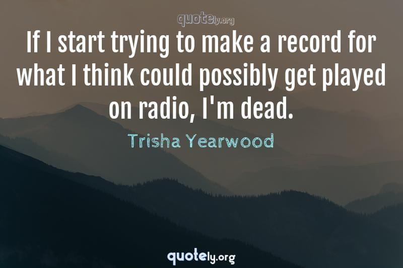 If I start trying to make a record for what I think could possibly get played on radio, I'm dead. by Trisha Yearwood