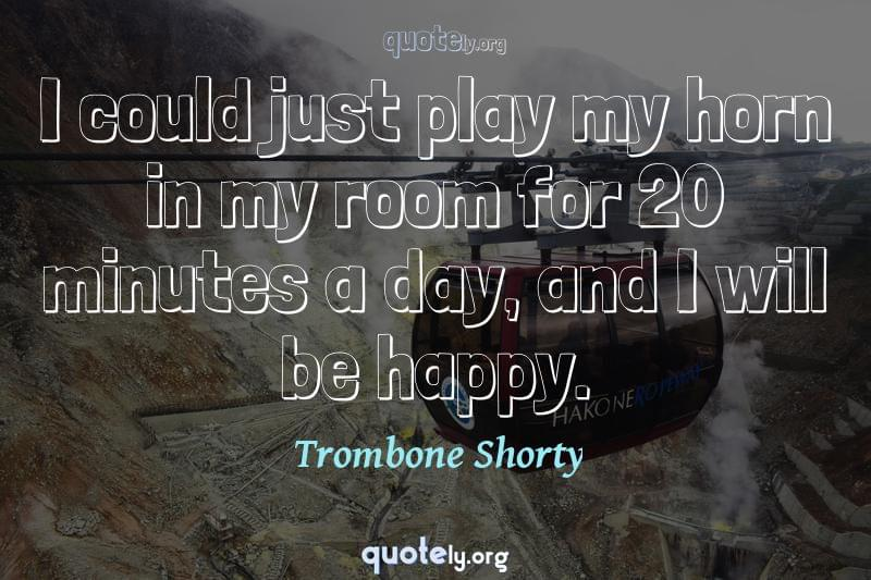I could just play my horn in my room for 20 minutes a day, and I will be happy. by Trombone Shorty