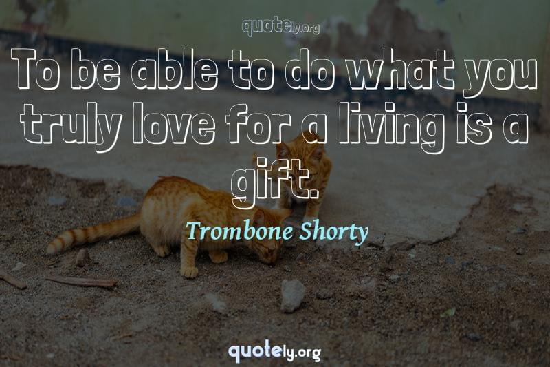To be able to do what you truly love for a living is a gift. by Trombone Shorty