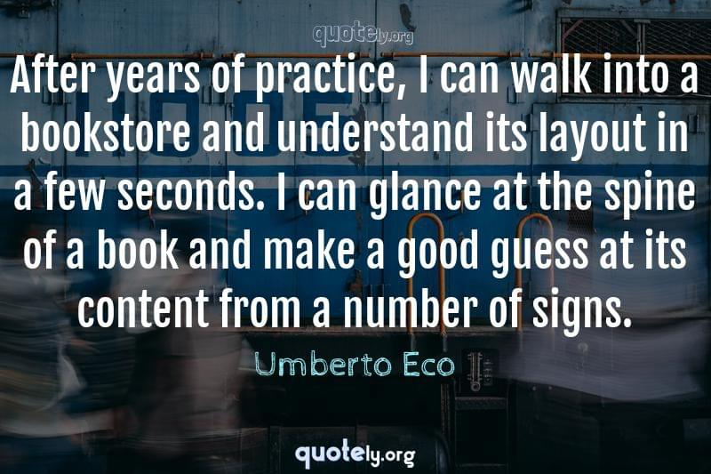 After years of practice, I can walk into a bookstore and understand its layout in a few seconds. I can glance at the spine of a book and make a good guess at its content from a number of signs. by Umberto Eco