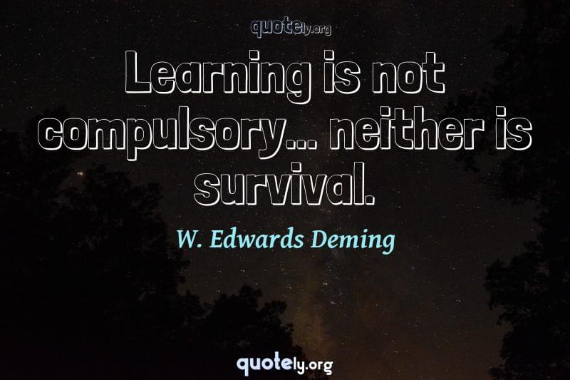 Learning is not compulsory... neither is survival. by W. Edwards Deming