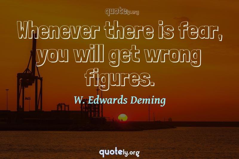 Whenever there is fear, you will get wrong figures. by W. Edwards Deming