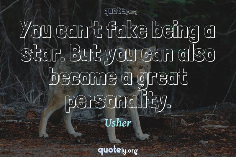 You can't fake being a star. But you can also become a great personality. by Usher