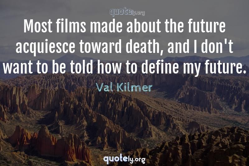 Most films made about the future acquiesce toward death, and I don't want to be told how to define my future. by Val Kilmer