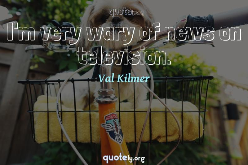 I'm very wary of news on television. by Val Kilmer