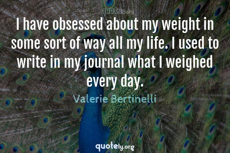 I have obsessed about my weight in some sort of way all my life. I used to write in my journal what I weighed every day. by Valerie Bertinelli