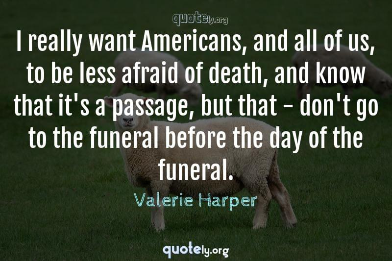 I really want Americans, and all of us, to be less afraid of death, and know that it's a passage, but that - don't go to the funeral before the day of the funeral. by Valerie Harper
