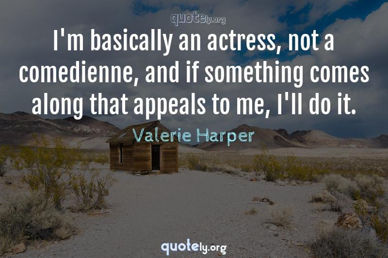 I'm basically an actress, not a comedienne, and if something comes along that appeals to me, I'll do it. by Valerie Harper