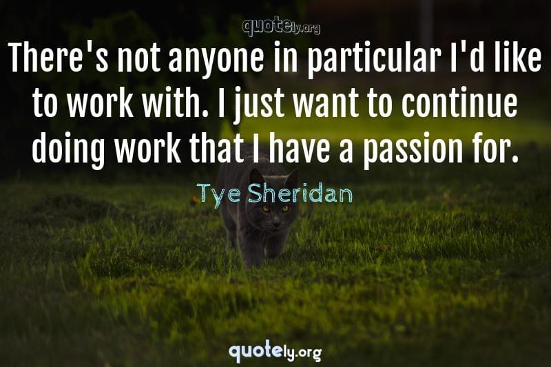 There's not anyone in particular I'd like to work with. I just want to continue doing work that I have a passion for. by Tye Sheridan