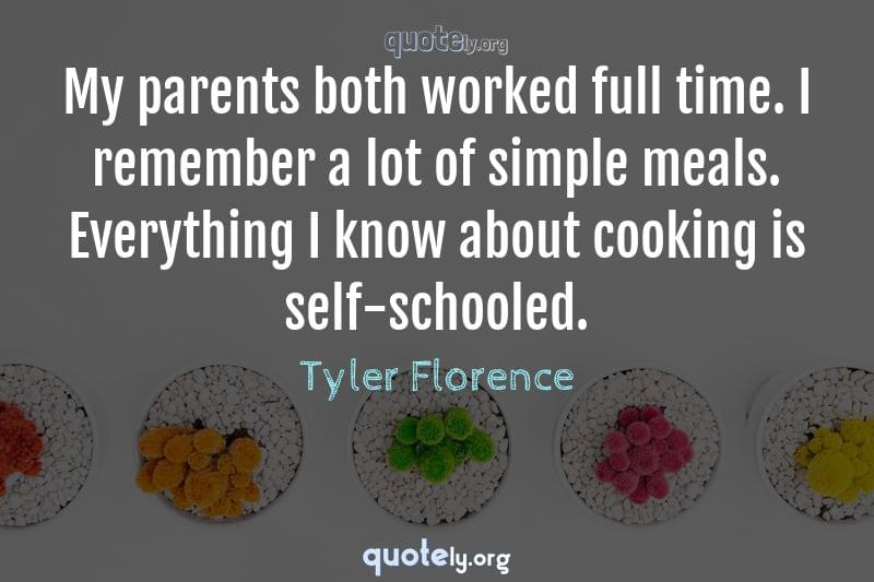 My parents both worked full time. I remember a lot of simple meals. Everything I know about cooking is self-schooled. by Tyler Florence