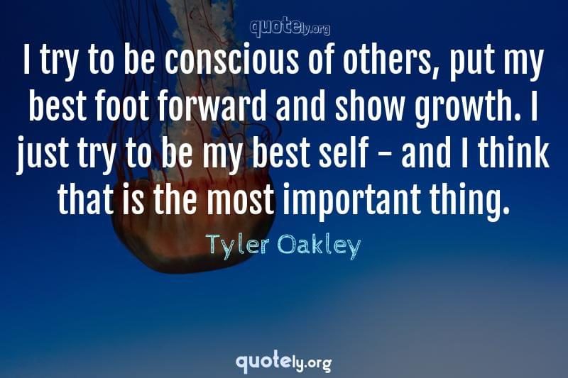 I try to be conscious of others, put my best foot forward and show growth. I just try to be my best self - and I think that is the most important thing. by Tyler Oakley