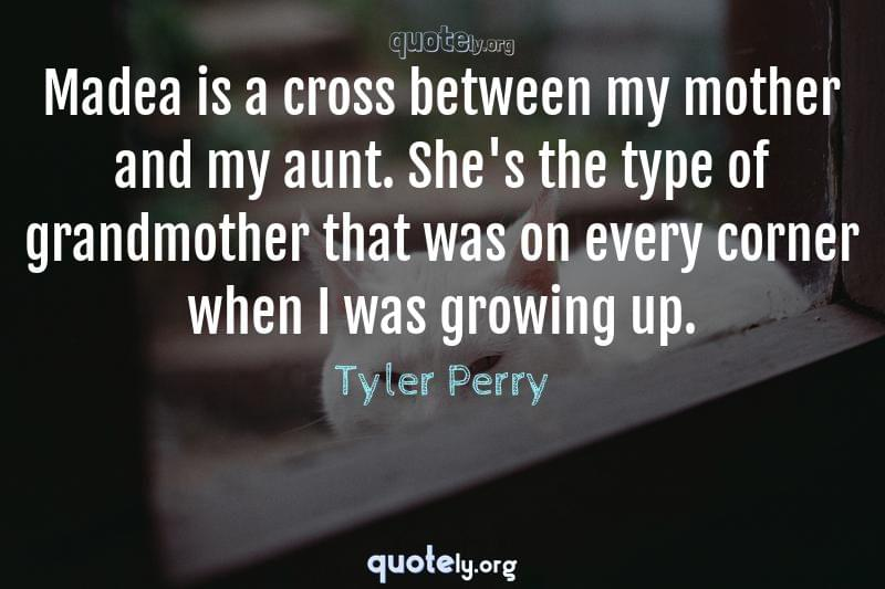 Madea is a cross between my mother and my aunt. She's the type of grandmother that was on every corner when I was growing up. by Tyler Perry