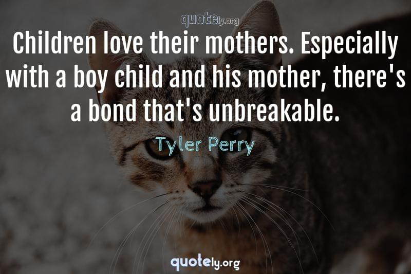 Children love their mothers. Especially with a boy child and his mother, there's a bond that's unbreakable. by Tyler Perry