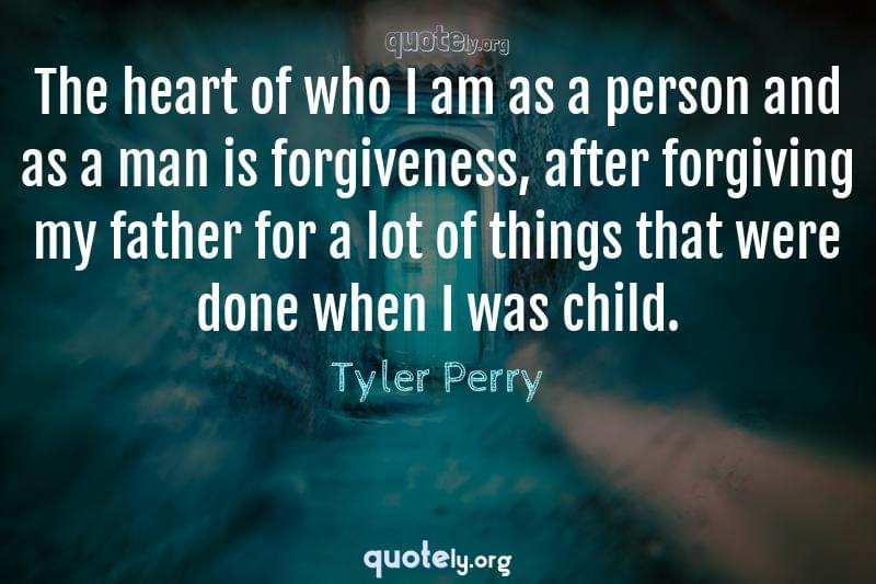 The heart of who I am as a person and as a man is forgiveness, after forgiving my father for a lot of things that were done when I was child. by Tyler Perry