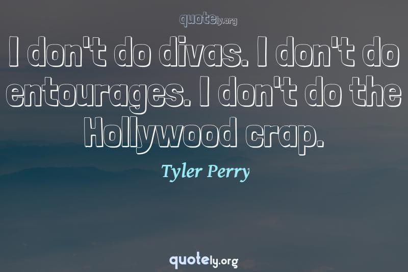 I don't do divas. I don't do entourages. I don't do the Hollywood crap. by Tyler Perry