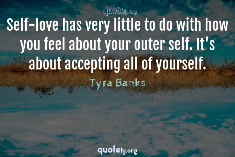 Self-love has very little to do with how you feel about your outer self. It's about accepting all of yourself. by Tyra Banks