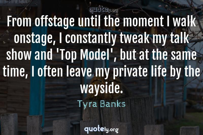 From offstage until the moment I walk onstage, I constantly tweak my talk show and 'Top Model', but at the same time, I often leave my private life by the wayside. by Tyra Banks