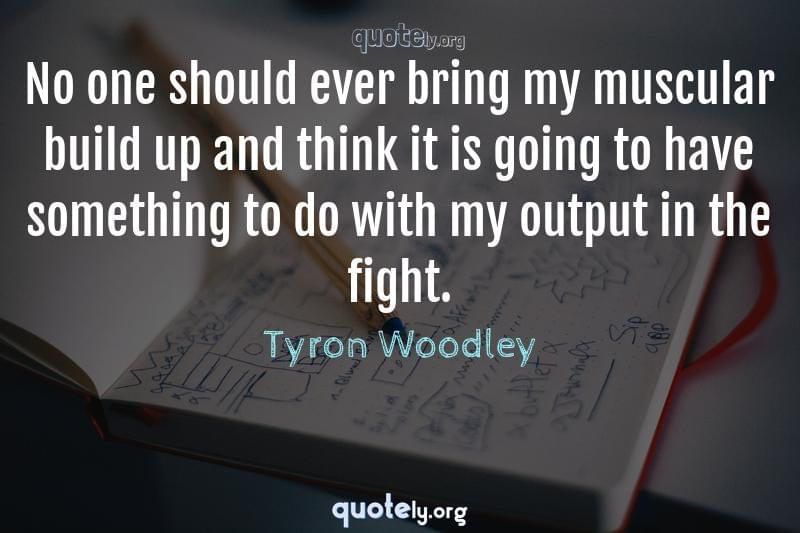 No one should ever bring my muscular build up and think it is going to have something to do with my output in the fight. by Tyron Woodley