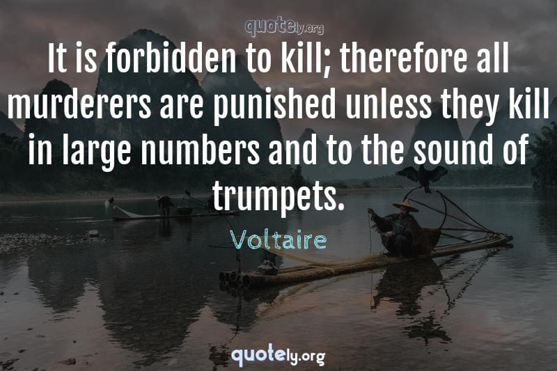 It is forbidden to kill; therefore all murderers are punished unless they kill in large numbers and to the sound of trumpets. by Voltaire
