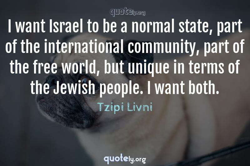 I want Israel to be a normal state, part of the international community, part of the free world, but unique in terms of the Jewish people. I want both. by Tzipi Livni