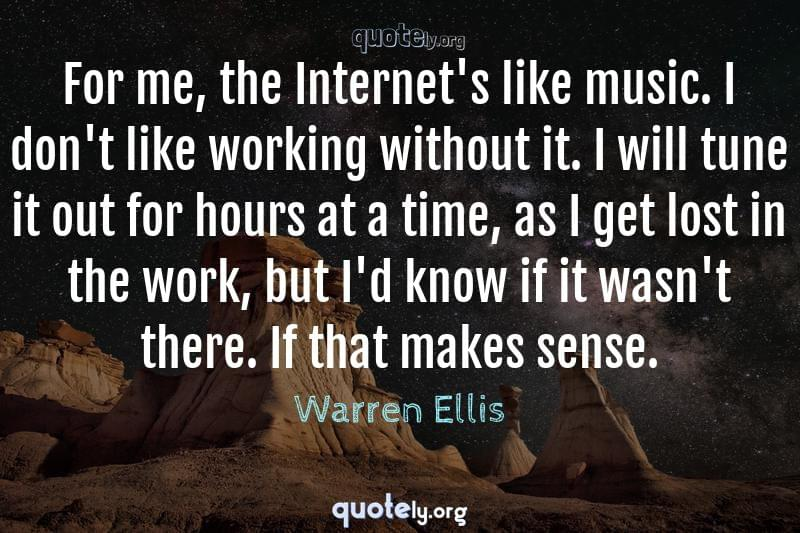 For me, the Internet's like music. I don't like working without it. I will tune it out for hours at a time, as I get lost in the work, but I'd know if it wasn't there. If that makes sense. by Warren Ellis