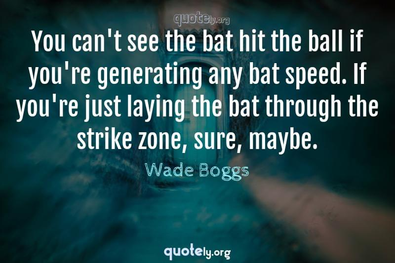 You can't see the bat hit the ball if you're generating any bat speed. If you're just laying the bat through the strike zone, sure, maybe. by Wade Boggs
