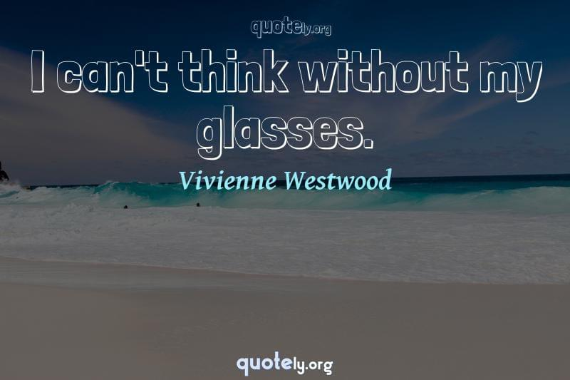 I can't think without my glasses. by Vivienne Westwood
