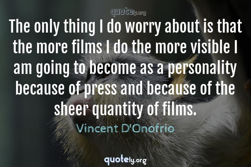 The only thing I do worry about is that the more films I do the more visible I am going to become as a personality because of press and because of the sheer quantity of films. by Vincent D'Onofrio