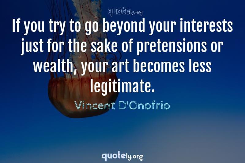 If you try to go beyond your interests just for the sake of pretensions or wealth, your art becomes less legitimate. by Vincent D'Onofrio
