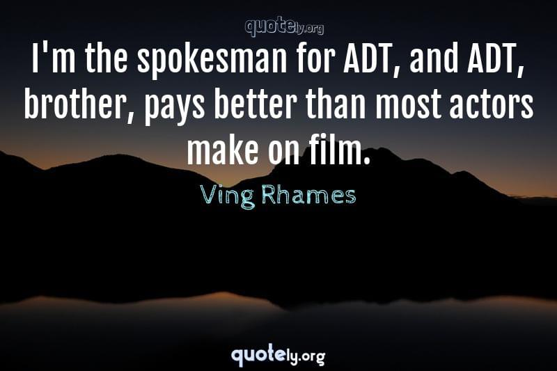 I'm the spokesman for ADT, and ADT, brother, pays better than most actors make on film. by Ving Rhames