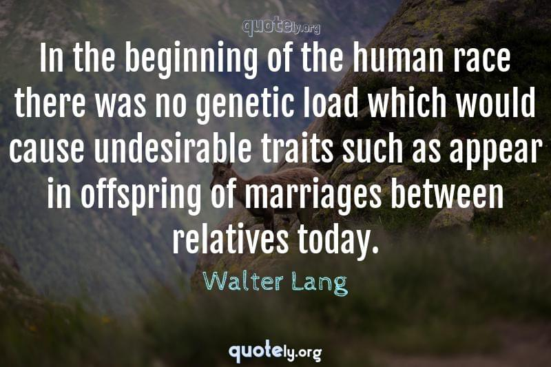 In the beginning of the human race there was no genetic load which would cause undesirable traits such as appear in offspring of marriages between relatives today. by Walter Lang