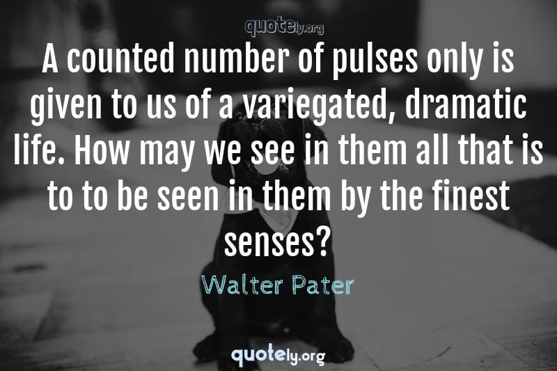 A counted number of pulses only is given to us of a variegated, dramatic life. How may we see in them all that is to to be seen in them by the finest senses? by Walter Pater