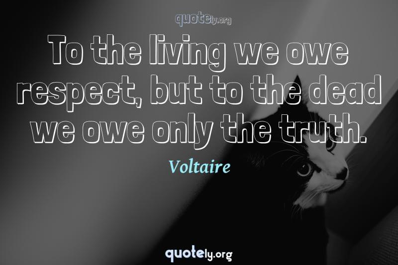 To the living we owe respect, but to the dead we owe only the truth. by Voltaire