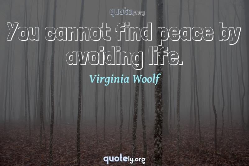 You cannot find peace by avoiding life. by Virginia Woolf