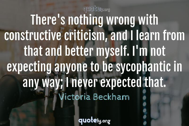 There's nothing wrong with constructive criticism, and I learn from that and better myself. I'm not expecting anyone to be sycophantic in any way; I never expected that. by Victoria Beckham