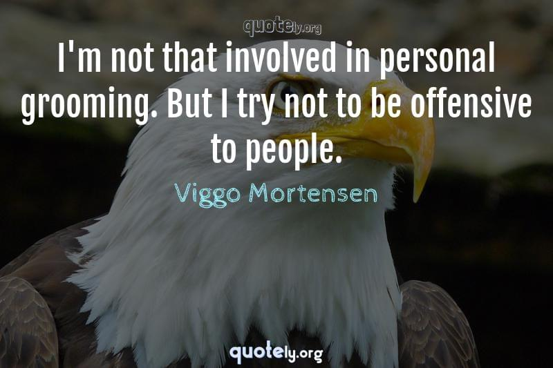 I'm not that involved in personal grooming. But I try not to be offensive to people. by Viggo Mortensen