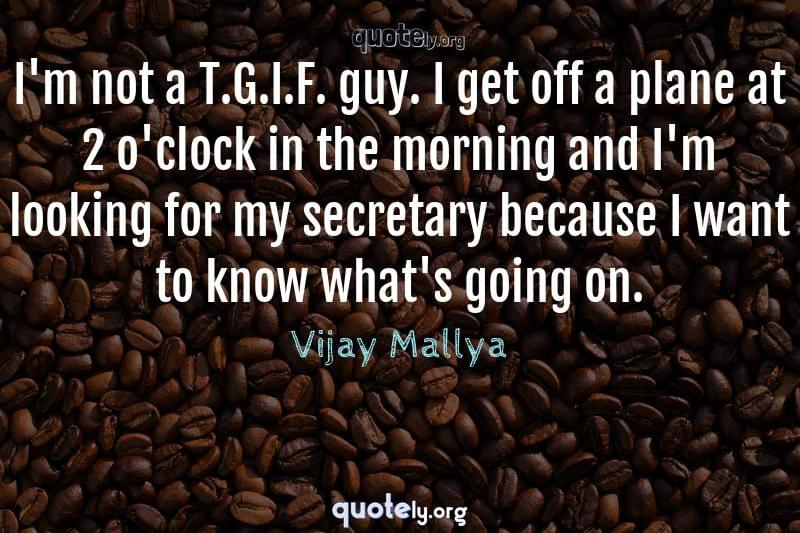 I'm not a T.G.I.F. guy. I get off a plane at 2 o'clock in the morning and I'm looking for my secretary because I want to know what's going on. by Vijay Mallya