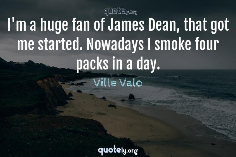 I'm a huge fan of James Dean, that got me started. Nowadays I smoke four packs in a day. by Ville Valo