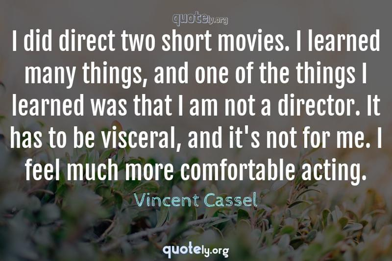 I did direct two short movies. I learned many things, and one of the things I learned was that I am not a director. It has to be visceral, and it's not for me. I feel much more comfortable acting. by Vincent Cassel