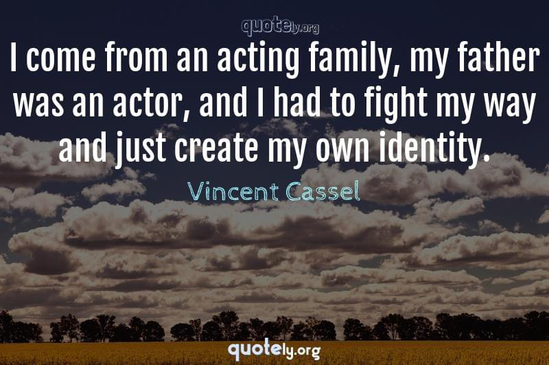 I come from an acting family, my father was an actor, and I had to fight my way and just create my own identity. by Vincent Cassel