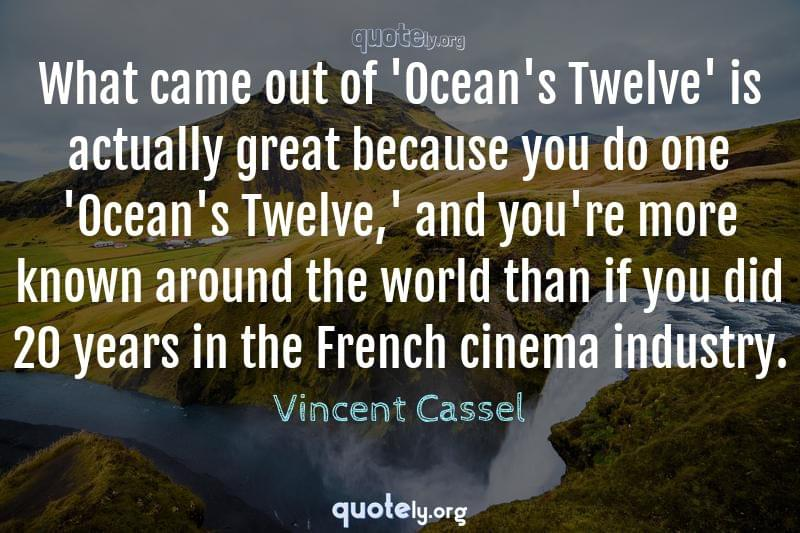 What came out of 'Ocean's Twelve' is actually great because you do one 'Ocean's Twelve,' and you're more known around the world than if you did 20 years in the French cinema industry. by Vincent Cassel